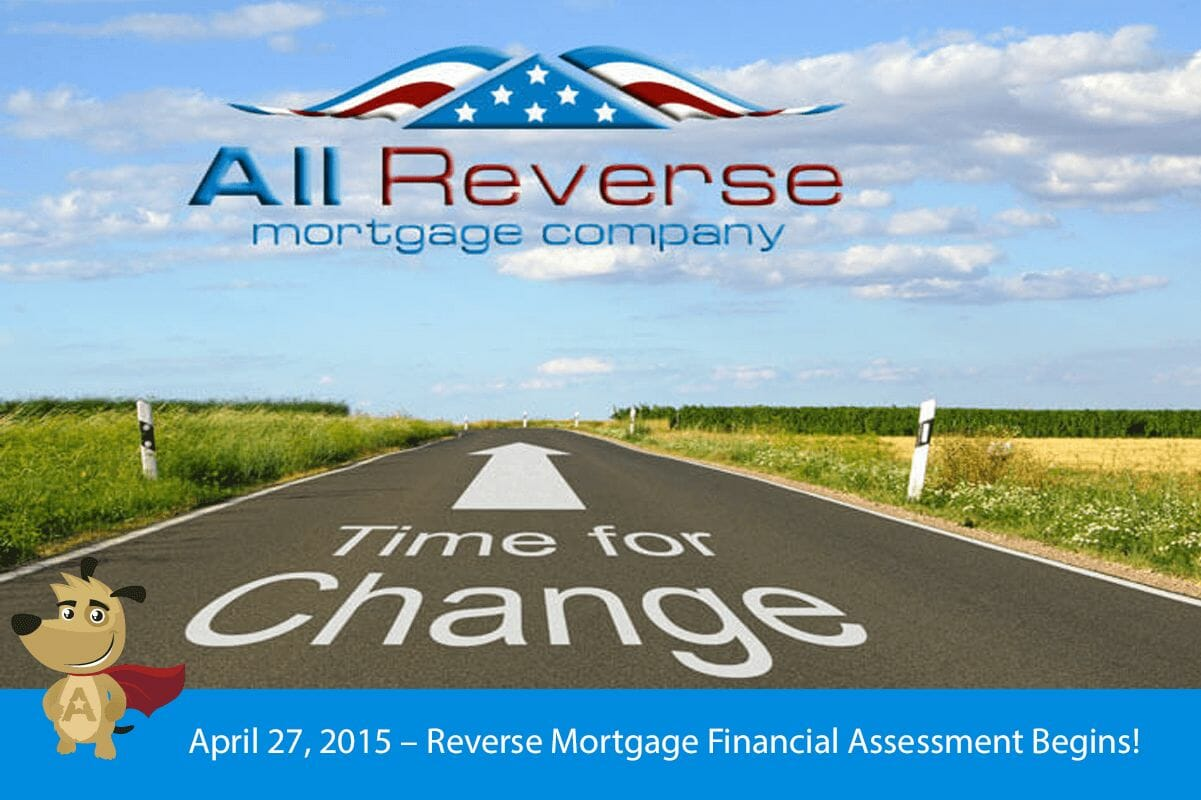 April 27, 2015 – Reverse Mortgage Financial Assessment Begins!