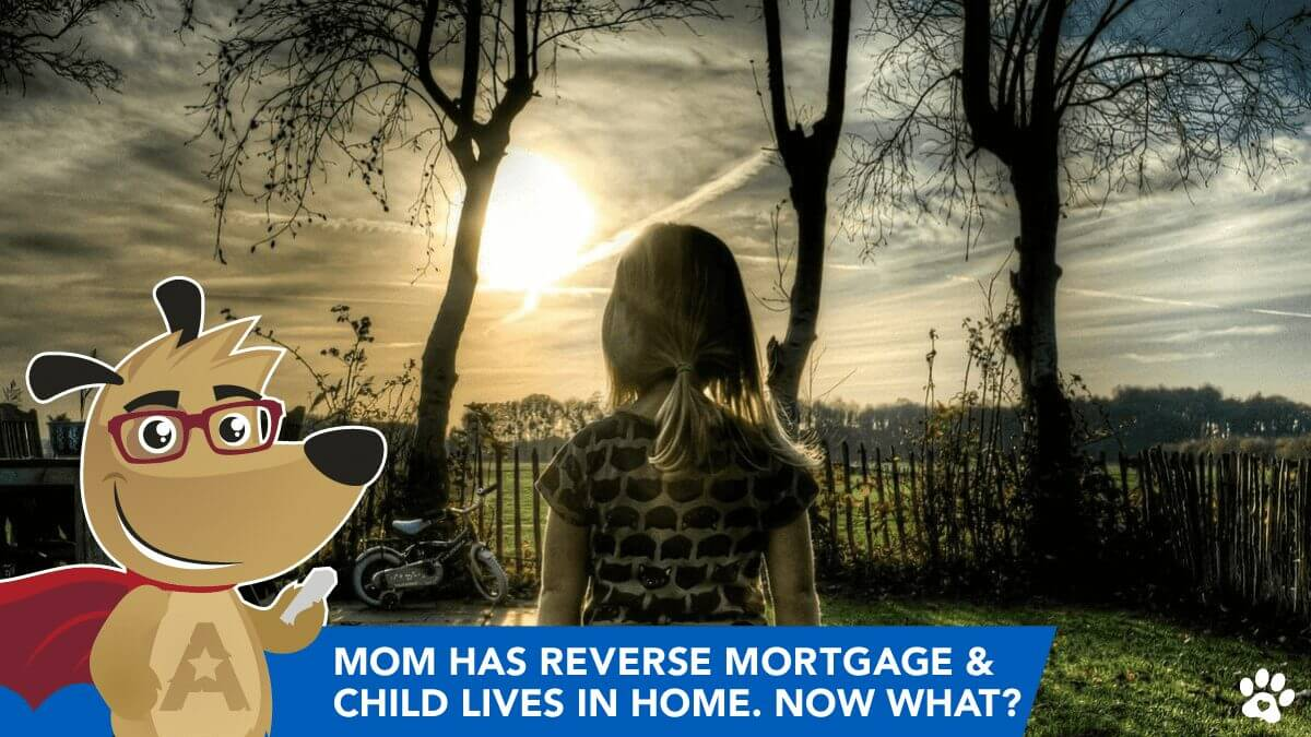 Mom has Reverse Mortgage & Child Lives in Home, Now What?
