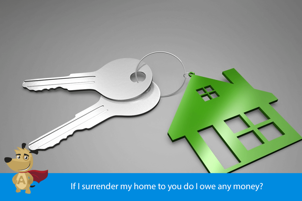 If I surrender my home to you do I owe any money?