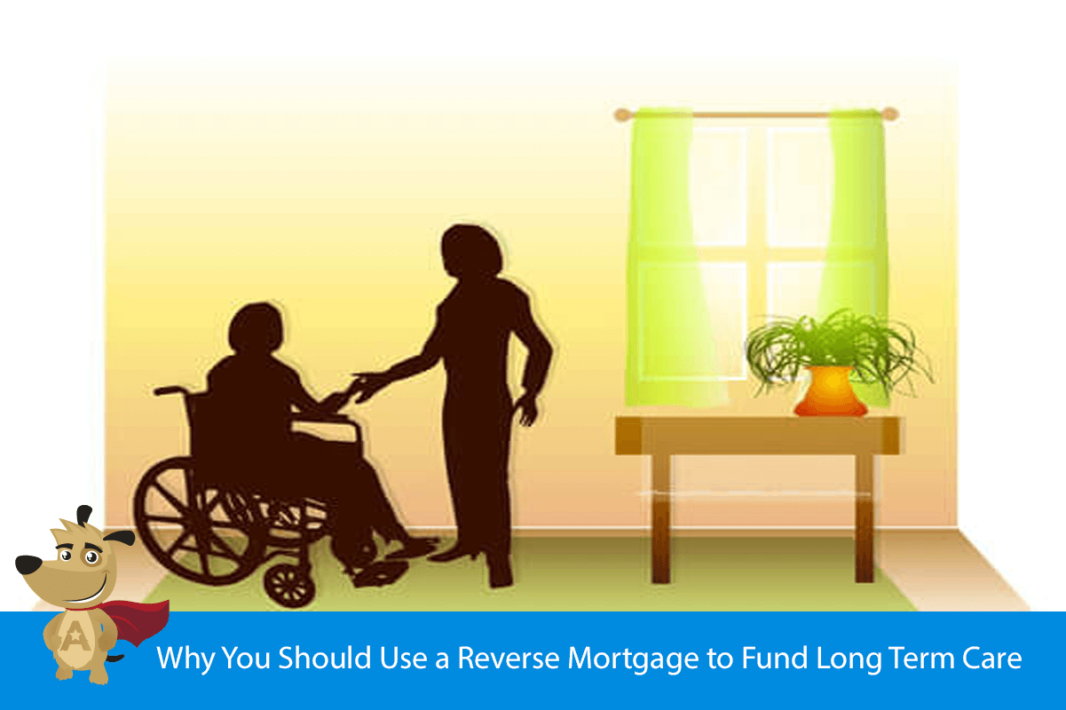 Why You Should Use a Reverse Mortgage to Fund Long Term Care